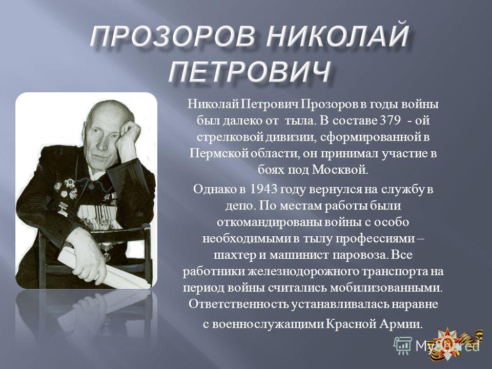 Николай Петрович Прозоров в годы войны был далеко от тыла. В составе 379 - ой стрелковой дивизии, сформированной в Пермской области, он принимал участие в боях под Москвой. Однако в 1943 году вернулся на службу в депо. По местам работы были откоманди