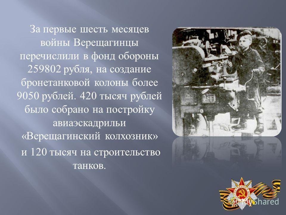 За первые шесть месяцев войны Верещагинцы перечислили в фонд обороны 259802 рубля, на создание бронетанковой колоны более 9050 рублей. 420 тысяч рублей было собрано на постройку авиаэскадрильи « Верещагинский колхозник » и 120 тысяч на строительство