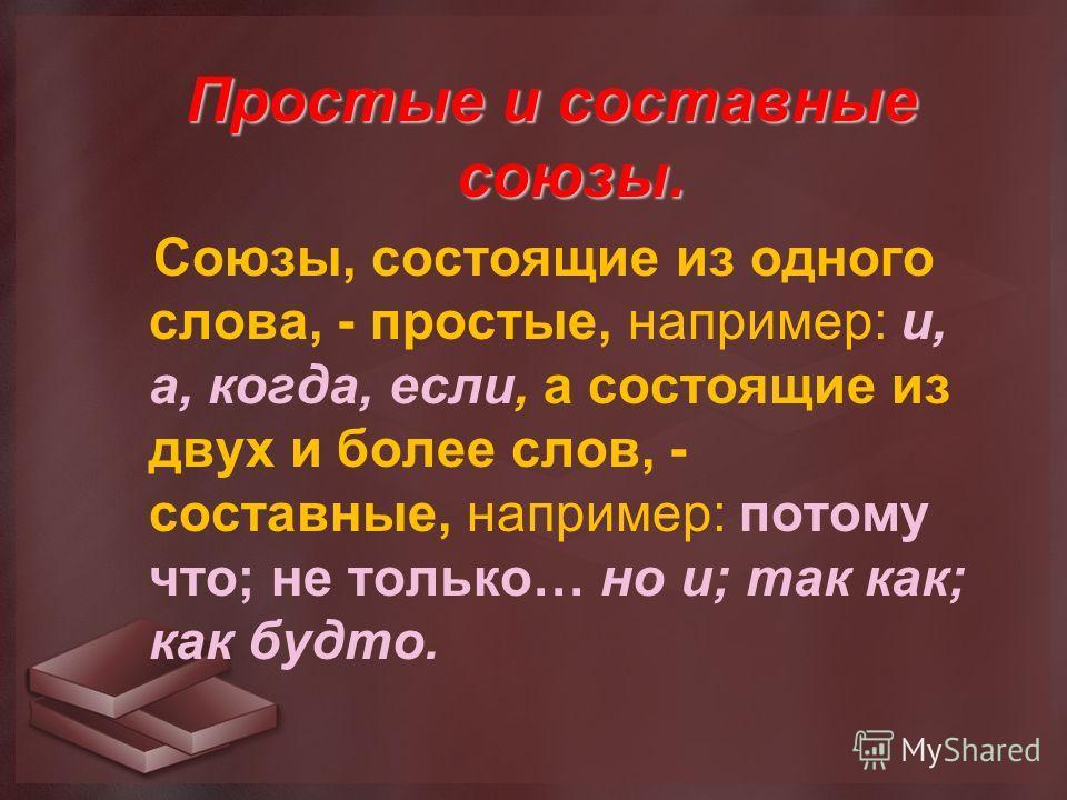 Простые и составные союзы. Союзы, состоящие из одного слова, - простые, например: и, а, когда, если, а состоящие из двух и более слов, - составные, например: потому что; не только… но и; так как; как будто.