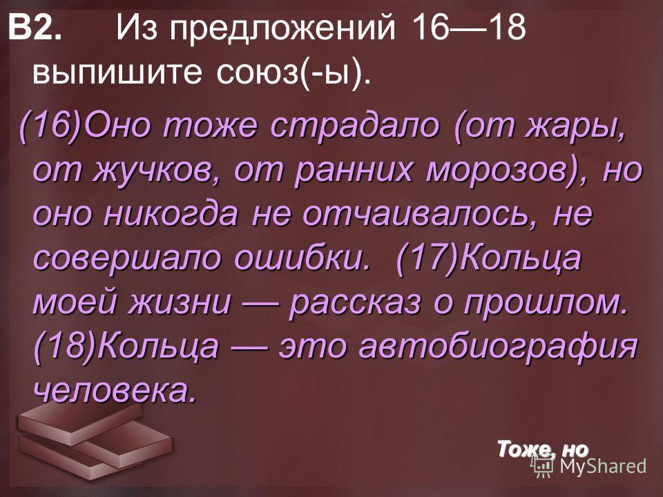 В2. Из предложений 1618 выпишите союз(-ы). (16)Оно тоже страдало (от жары, от жучков, от ранних морозов), но оно никогда не отчаивалось, не совершало ошибки. (17)Кольца моей жизни рассказ о прошлом. (18)Кольца это автобиография человека. Тоже, но