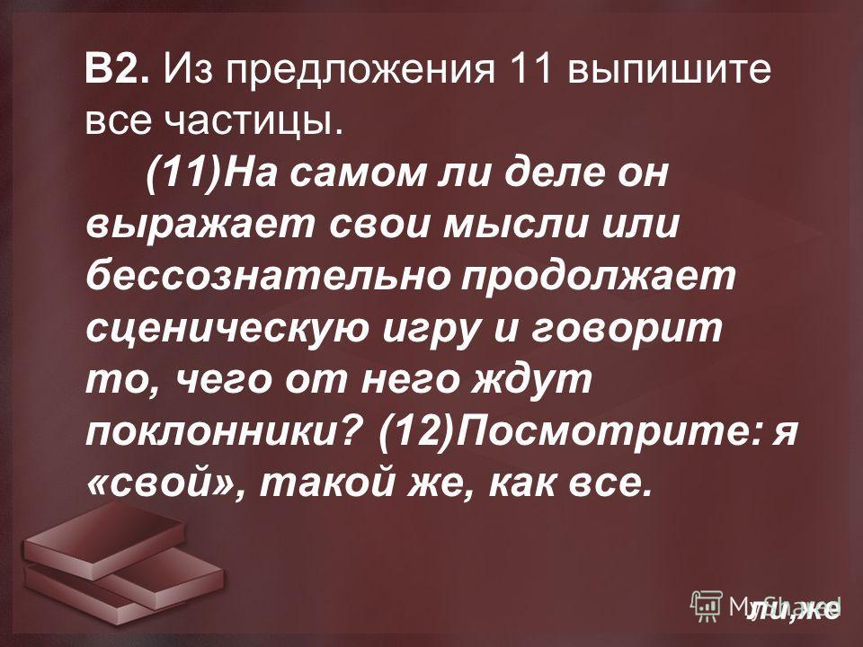 В2. Из предложения 11 выпишите все частицы. (11)На самом ли деле он выражает свои мысли или бессознательно продолжает сценическую игру и говорит то, чего от него ждут поклонники? (12)Посмотрите: я «свой», такой же, как все. ли,же