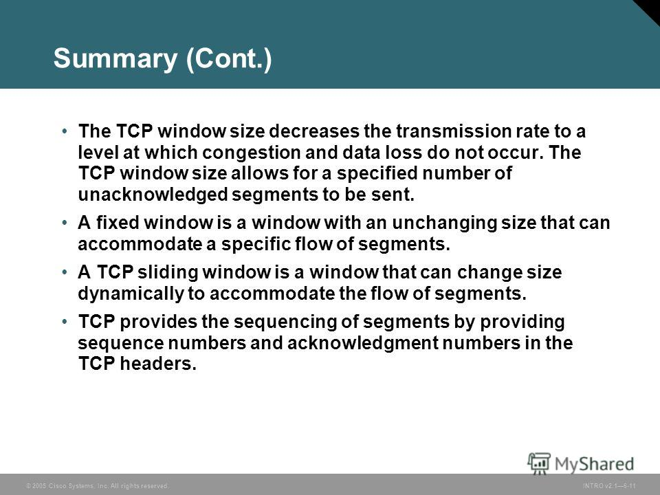 © 2005 Cisco Systems, Inc. All rights reserved.INTRO v2.16-11 Summary (Cont.) The TCP window size decreases the transmission rate to a level at which congestion and data loss do not occur. The TCP window size allows for a specified number of unacknow