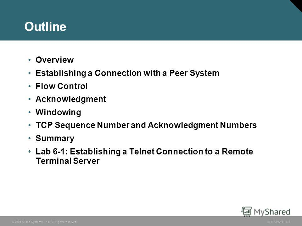 © 2005 Cisco Systems, Inc. All rights reserved.INTRO v2.16-2 Outline Overview Establishing a Connection with a Peer System Flow Control Acknowledgment Windowing TCP Sequence Number and Acknowledgment Numbers Summary Lab 6-1: Establishing a Telnet Con