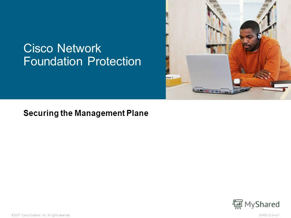 © 2007 Cisco Systems, Inc. All rights reserved.SNRS v2.03-1 Cisco Network Foundation Protection Securing the Management Plane