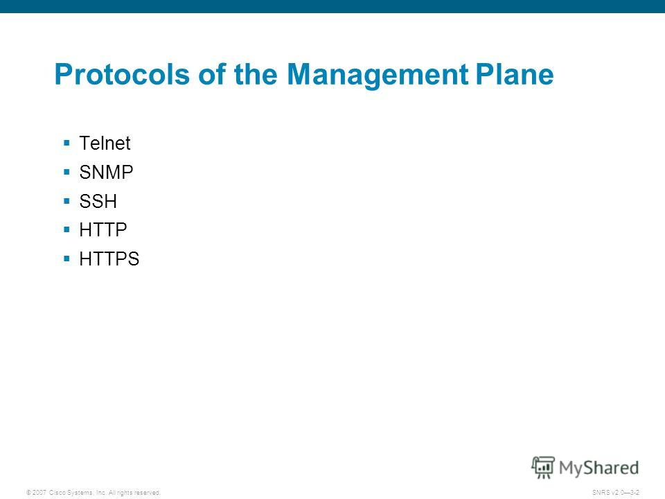 © 2007 Cisco Systems, Inc. All rights reserved.SNRS v2.03-2 Protocols of the Management Plane Telnet SNMP SSH HTTP HTTPS