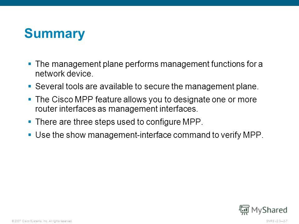 © 2007 Cisco Systems, Inc. All rights reserved.SNRS v2.03-7 Summary The management plane performs management functions for a network device. Several tools are available to secure the management plane. The Cisco MPP feature allows you to designate one