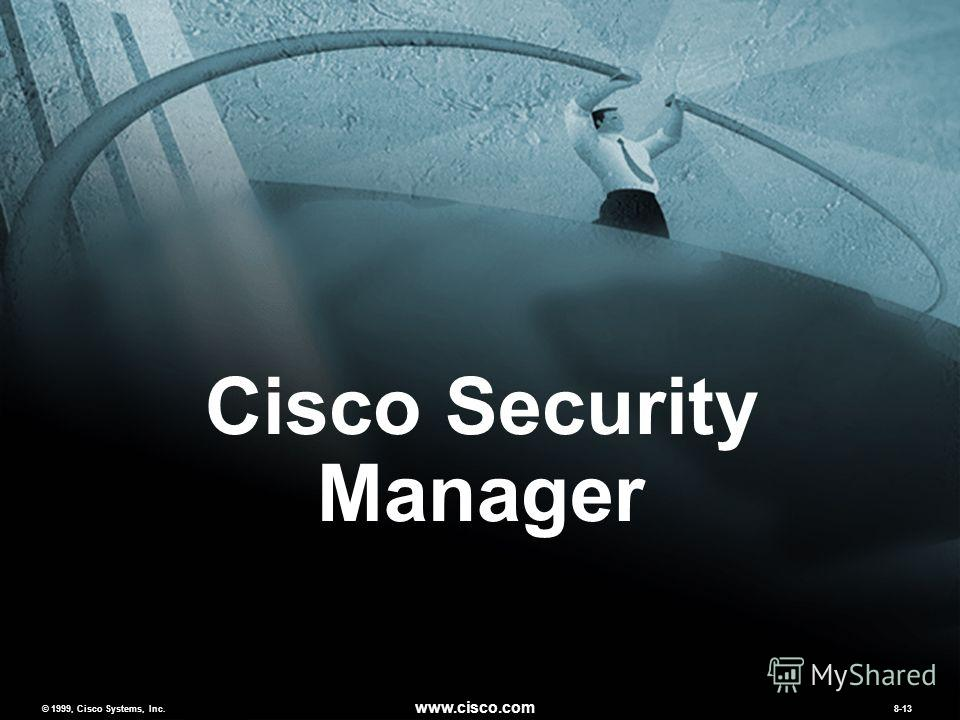 © 1999, Cisco Systems, Inc. www.cisco.com MCNS v2.08-13 © 1999, Cisco Systems, Inc. www.cisco.com 8-13 Cisco Security Manager
