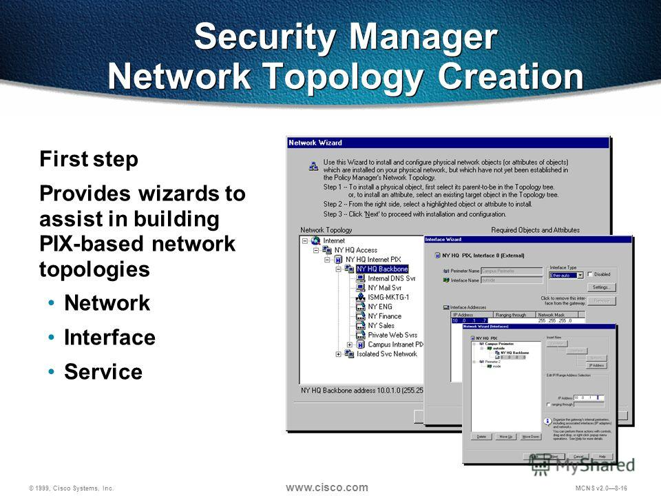 © 1999, Cisco Systems, Inc. www.cisco.com MCNS v2.08-16 Security Manager Network Topology Creation First step Provides wizards to assist in building PIX-based network topologies Network Interface Service