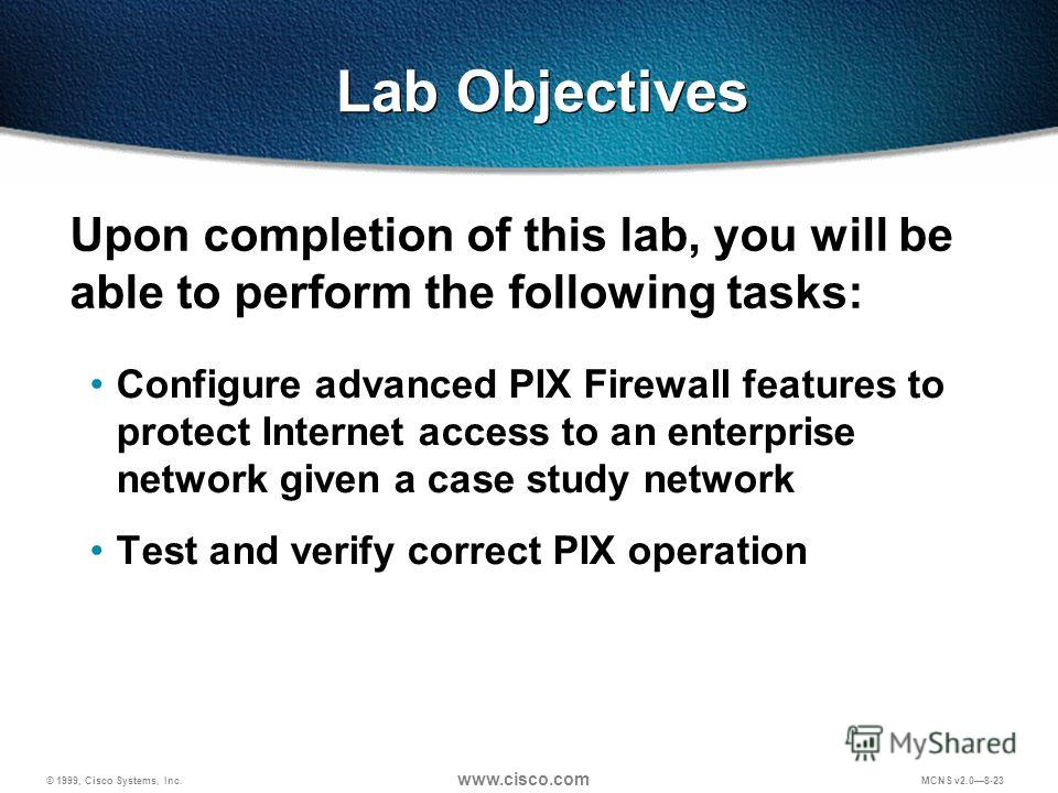 © 1999, Cisco Systems, Inc. www.cisco.com MCNS v2.08-23 Lab Objectives Configure advanced PIX Firewall features to protect Internet access to an enterprise network given a case study network Test and verify correct PIX operation Upon completion of th