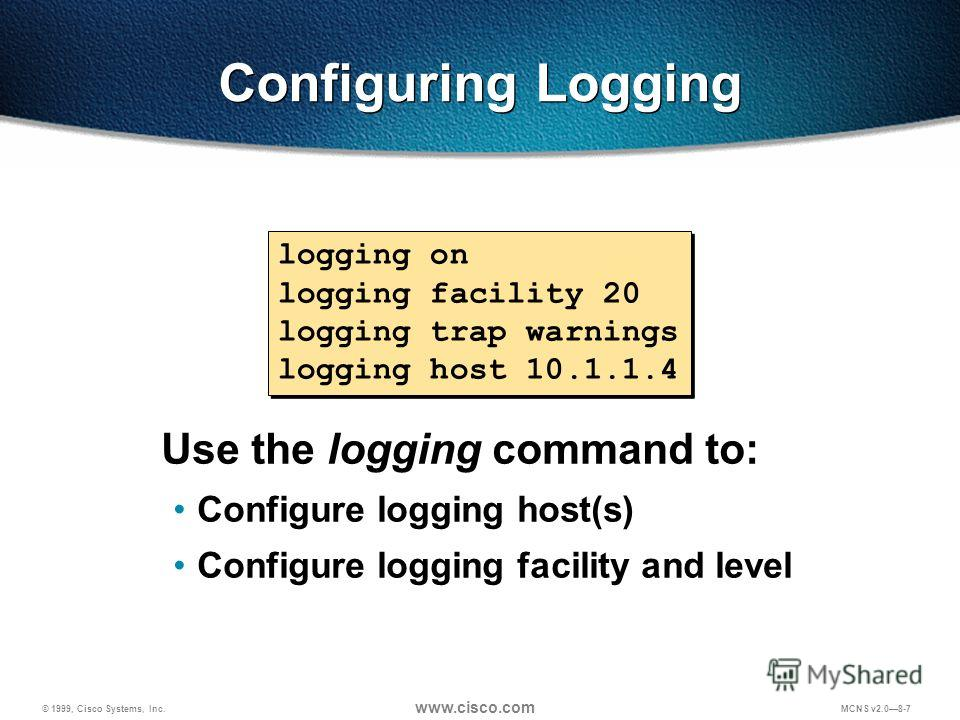 © 1999, Cisco Systems, Inc. www.cisco.com MCNS v2.08-7 Configuring Logging Use the logging command to: Configure logging host(s) Configure logging facility and level logging on logging facility 20 logging trap warnings logging host 10.1.1.4 logging o
