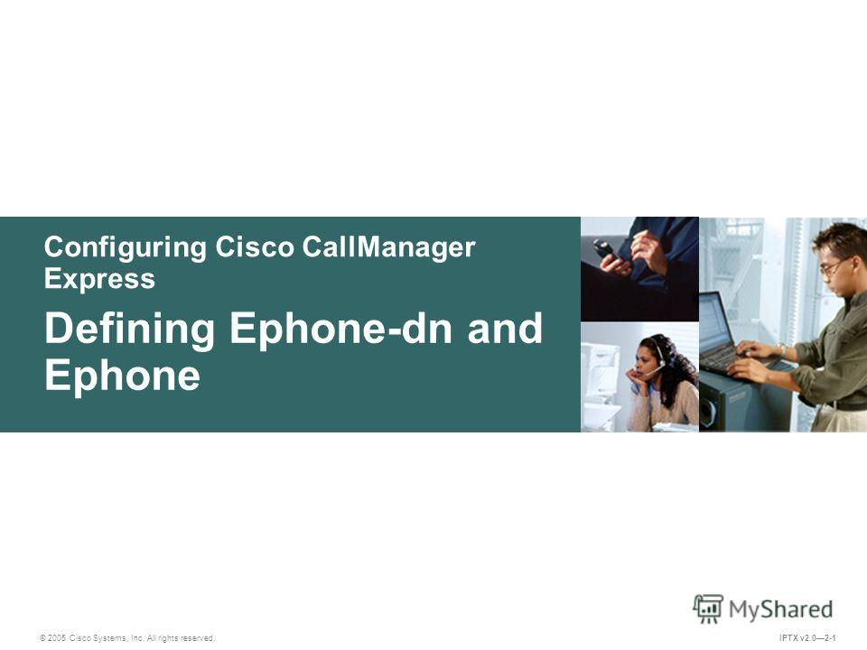 © 2005 Cisco Systems, Inc. All rights reserved. IPTX v2.02-1 Configuring Cisco CallManager Express Defining Ephone-dn and Ephone