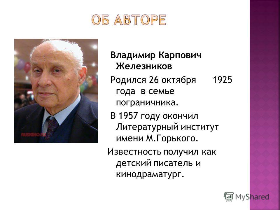 Владимир Карпович Железников Родился 26 октября 1925 года в семье пограничника. В 1957 году окончил Литературный институт имени М.Горького. Известность получил как детский писатель и кинодраматург.