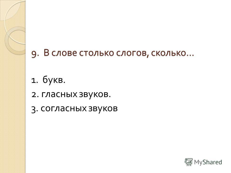 9. В слове столько слогов, сколько … 1. букв. 2. гласных звуков. 3. согласных звуков
