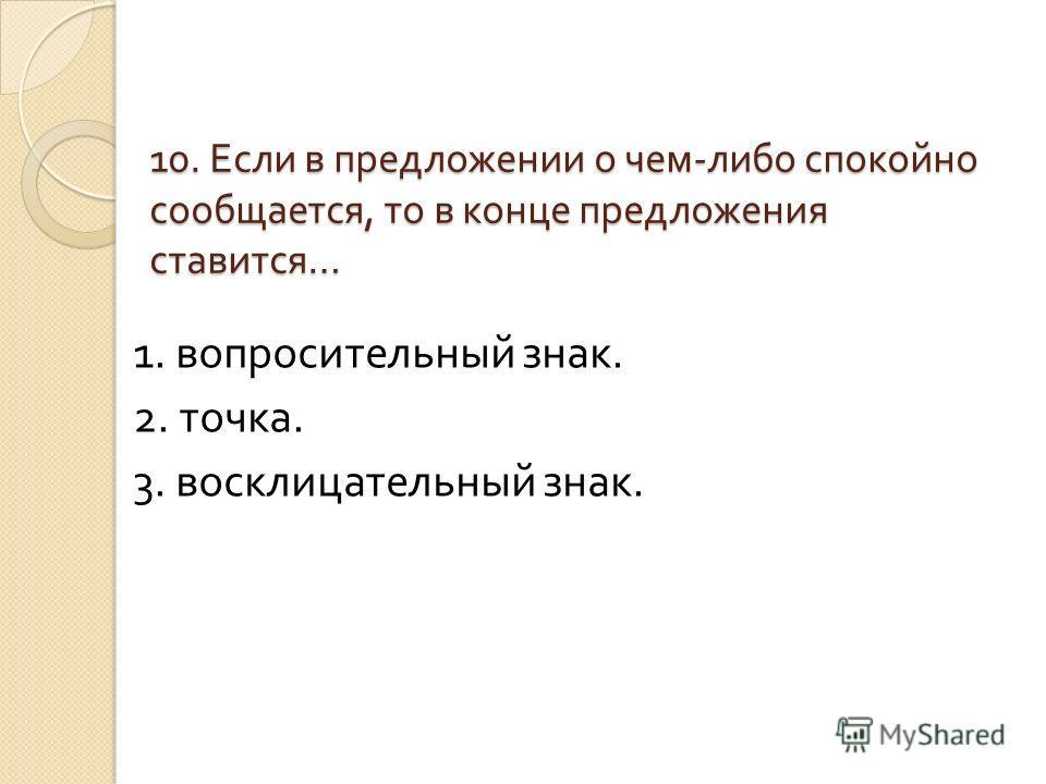 10. Если в предложении о чем - либо спокойно сообщается, то в конце предложения ставится … 1. вопросительный знак. 2. точка. 3. восклицательный знак.