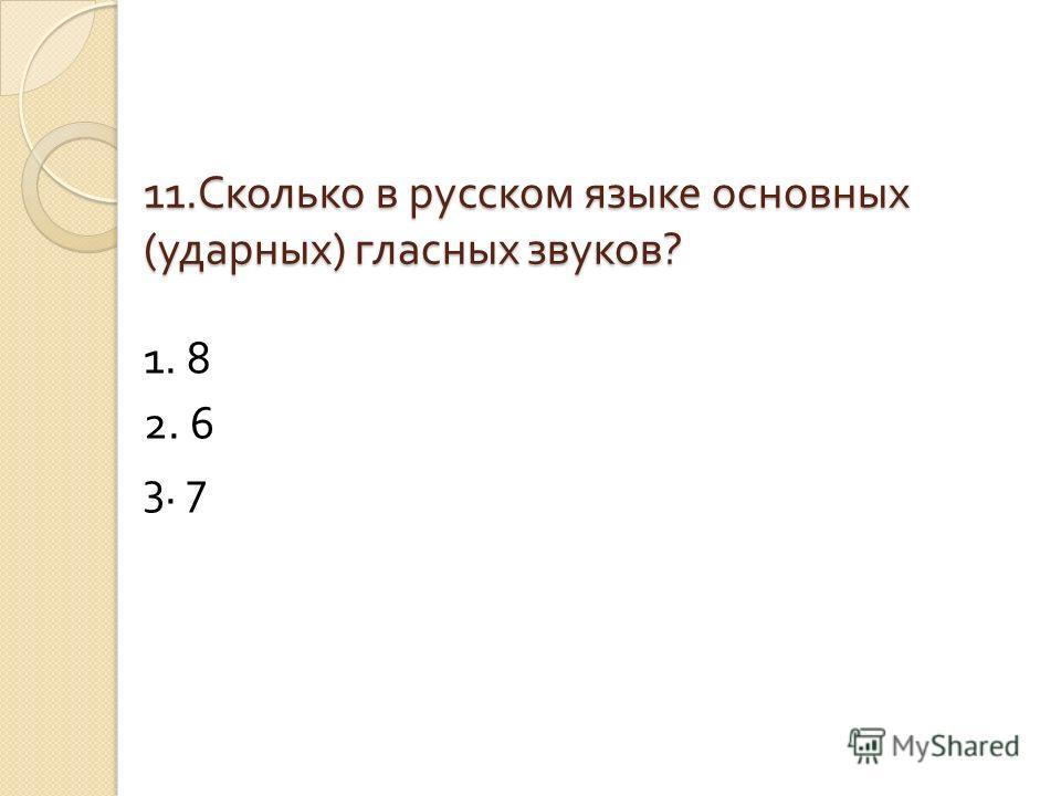 11. Сколько в русском языке основных ( ударных ) гласных звуков ? 1. 8 2. 6 3. 7
