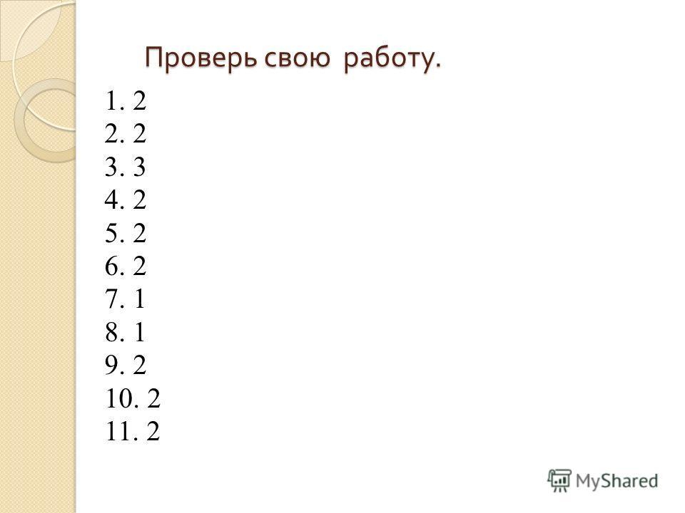 Проверь свою работу. Проверь свою работу. 1. 2 2. 2 3. 3 4. 2 5. 2 6. 2 7. 1 8. 1 9. 2 10. 2 11. 2