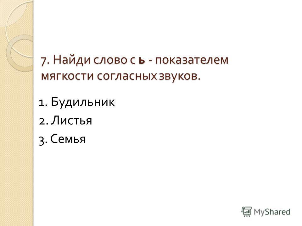 7. Найди слово с ь - показателем мягкости согласных звуков. 1. Будильник 2. Листья 3. Семья