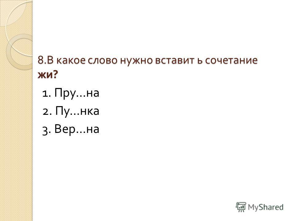 8. В какое слово нужно вставить сочетание жи ? 1. Пру … на 2. Пу … нка 3. Вер … на