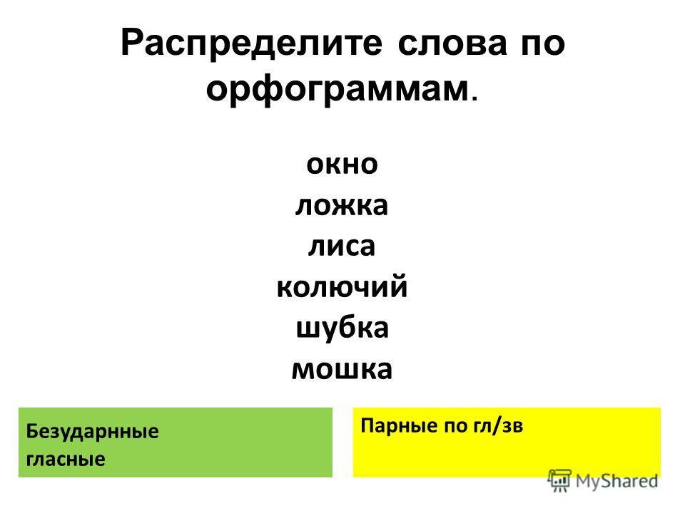Распределите слова по орфограммам. Безударнные гласные Парные по гл/зв окно ложка лиса колючий шубка мошка