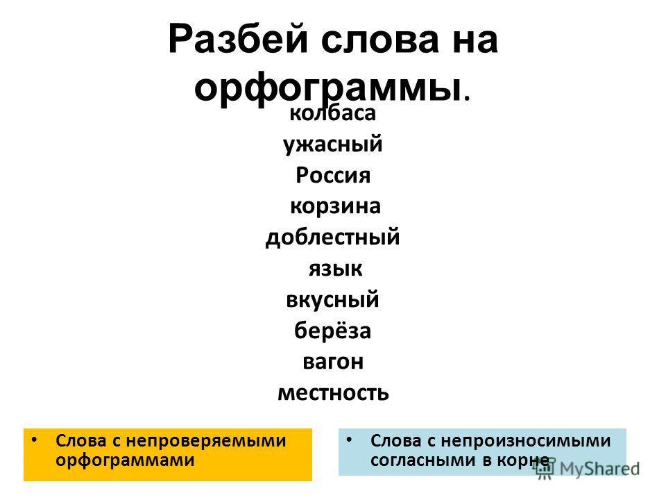 Разбей слова на орфограммы. Слова с непроверяемыми орфограммами Слова с непроизносимыми согласными в корне колбаса ужасный Россия корзина доблестный язык вкусный берёза вагон местность