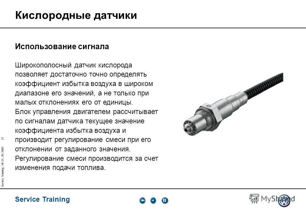 Service Training 17 Service Training, VK-21, 05.2005 Использование сигнала Широкополосный датчик кислорода позволяет достаточно точно определять коэффициент избытка воздуха в широком диапазоне его значений, а не только при малых отклонениях его от ед