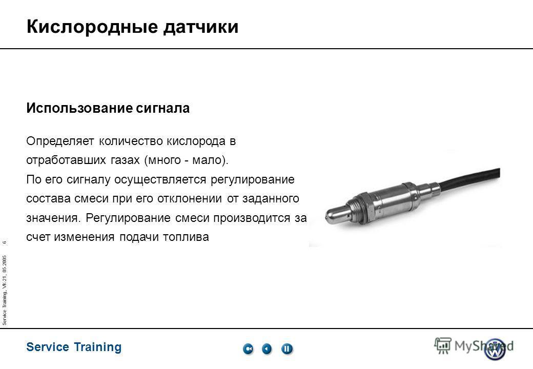 Service Training 6 Service Training, VK-21, 05.2005 Использование сигнала Определяет количество кислорода в отработавших газах (много - мало). По его сигналу осуществляется регулирование состава смеси при его отклонении от заданного значения. Регулир