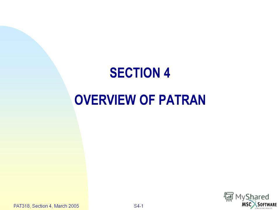 S4-1 PAT318, Section 4, March 2005 SECTION 4 OVERVIEW OF PATRAN
