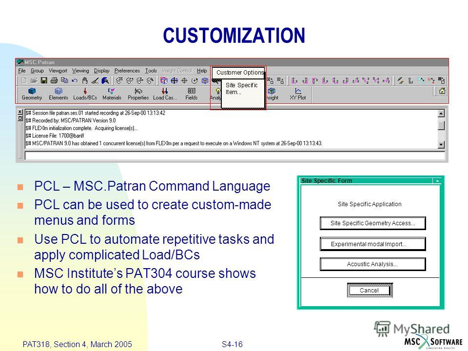 S4-16 PAT318, Section 4, March 2005 Site Specific Form Cancel Site Specific Application Site Specific Geometry Access... Acoustic Analysis... Experimental modal Import... CUSTOMIZATION PCL – MSC.Patran Command Language PCL can be used to create custo