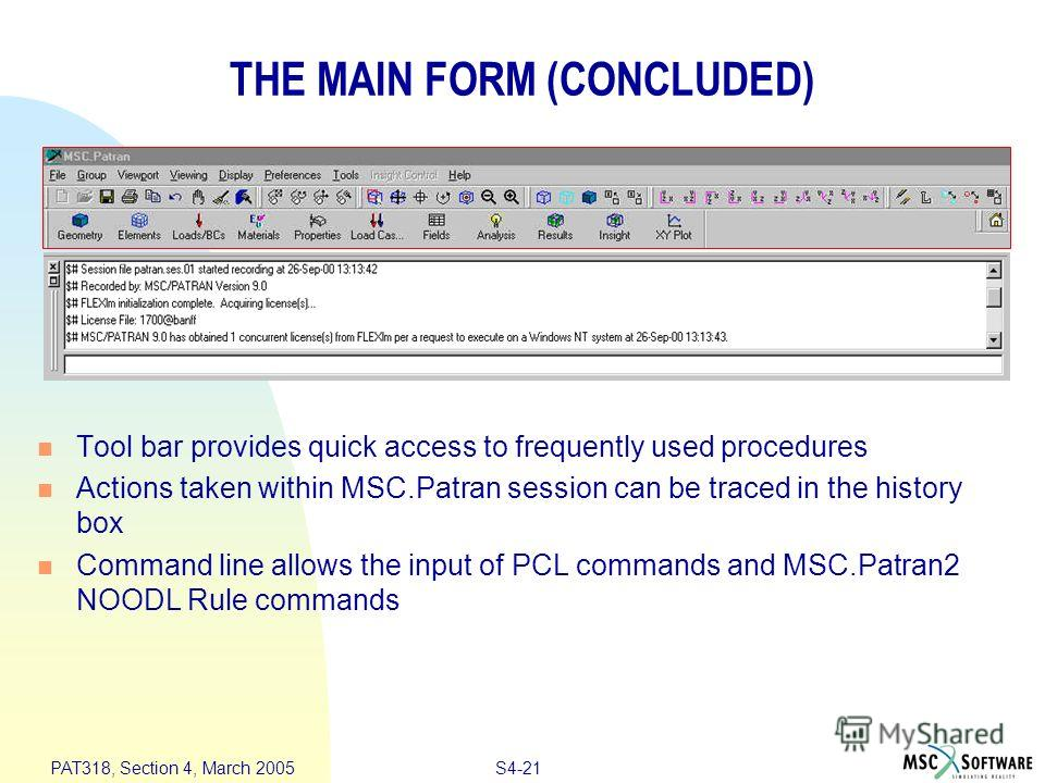 S4-21 PAT318, Section 4, March 2005 THE MAIN FORM (CONCLUDED) Tool bar provides quick access to frequently used procedures Actions taken within MSC.Patran session can be traced in the history box Command line allows the input of PCL commands and MSC.