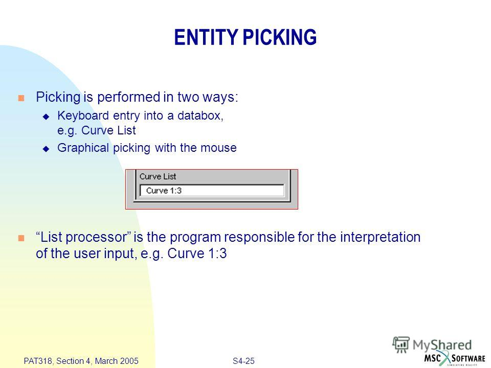 S4-25 PAT318, Section 4, March 2005 ENTITY PICKING Picking is performed in two ways: Keyboard entry into a databox, e.g. Curve List Graphical picking with the mouse List processor is the program responsible for the interpretation of the user input, e