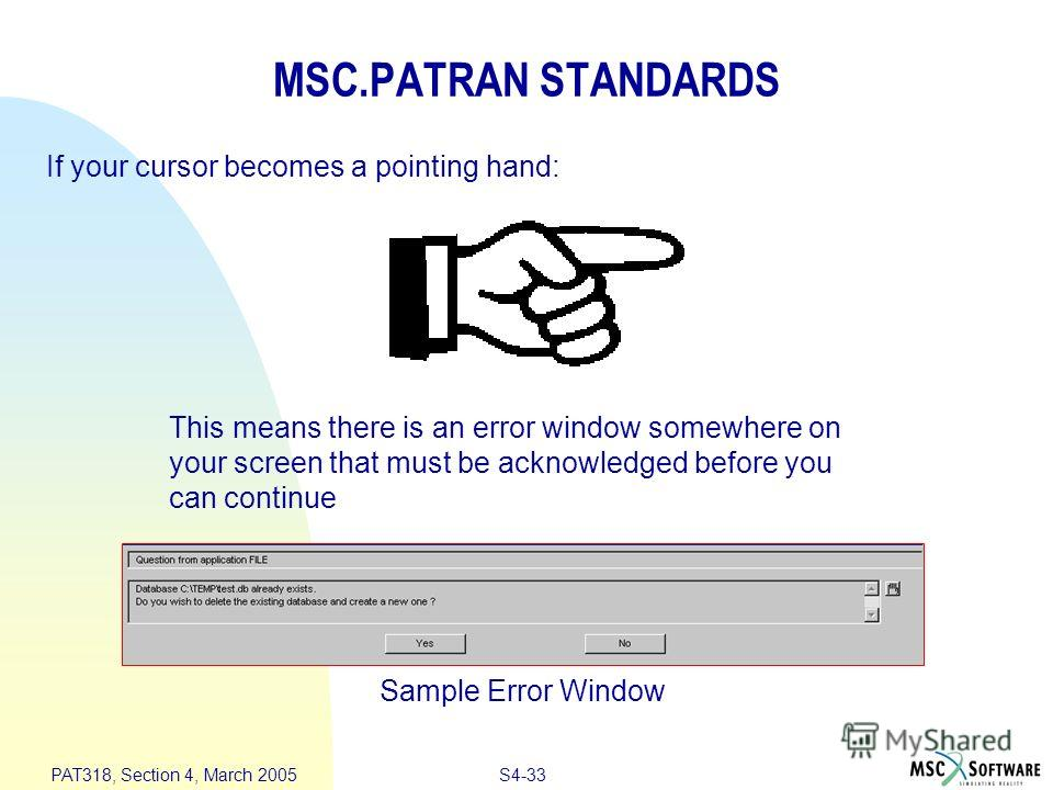 S4-33 PAT318, Section 4, March 2005 MSC.PATRAN STANDARDS If your cursor becomes a pointing hand: This means there is an error window somewhere on your screen that must be acknowledged before you can continue Sample Error Window