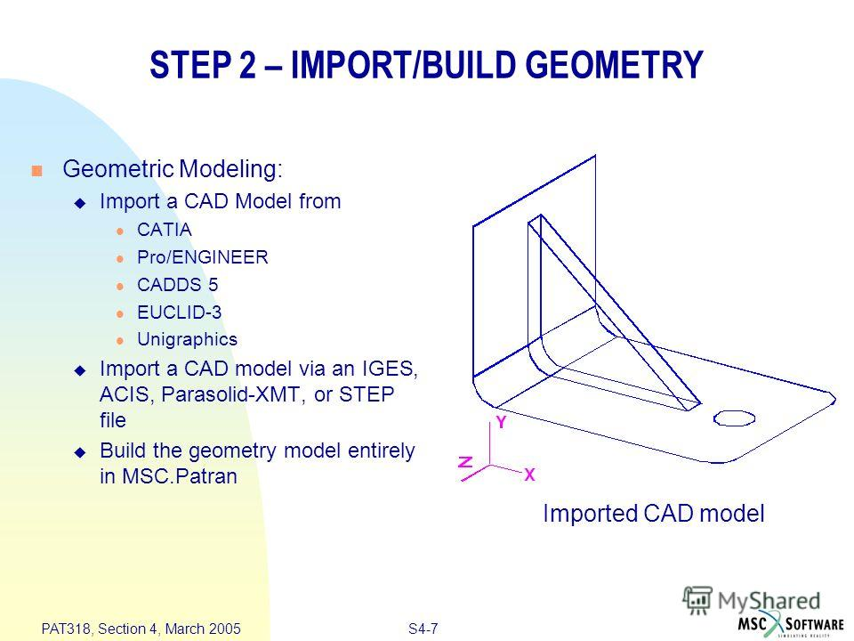 S4-7 PAT318, Section 4, March 2005 STEP 2 – IMPORT/BUILD GEOMETRY Geometric Modeling: Import a CAD Model from CATIA Pro/ENGINEER CADDS 5 EUCLID-3 Unigraphics Import a CAD model via an IGES, ACIS, Parasolid-XMT, or STEP file Build the geometry model e