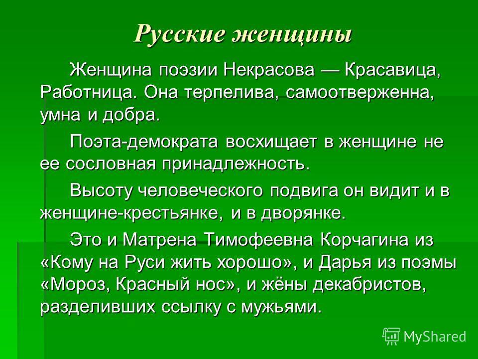 Русские женщины Женщина поэзии Некрасова Красавица, Работница. Она терпелива, самоотверженна, умна и добра. Поэта-демократа восхищает в женщине не ее сословная принадлежность. Высоту человеческого подвига он видит и в женщине-крестьянке, и в дворянке