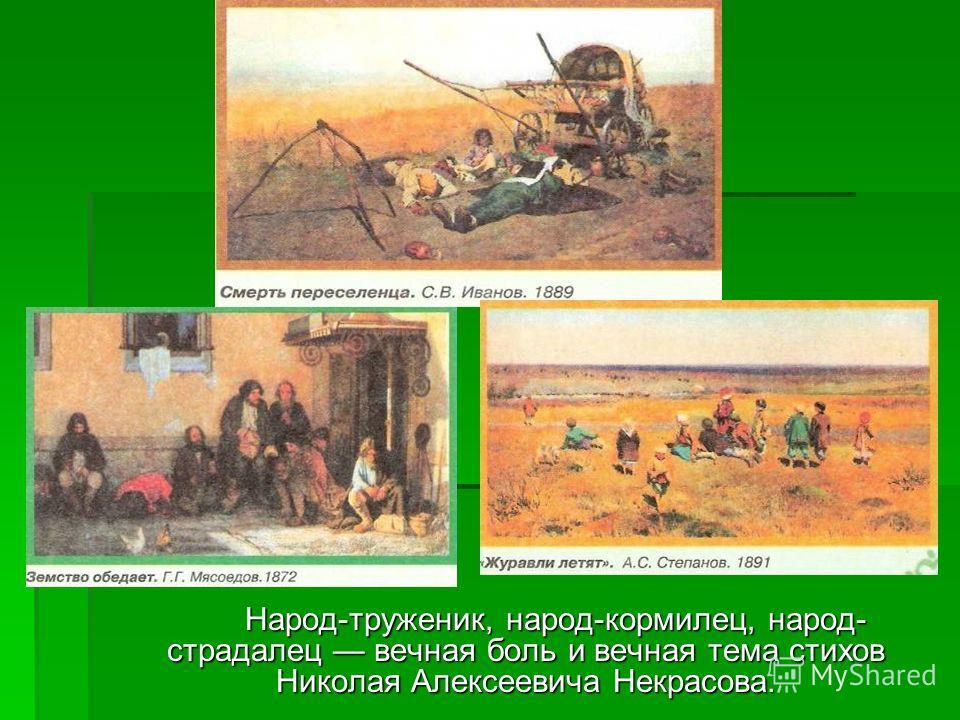 Народ-труженик, народ-кормилец, народ- страдалец вечная боль и вечная тема стихов Николая Алексеевича Некрасова.