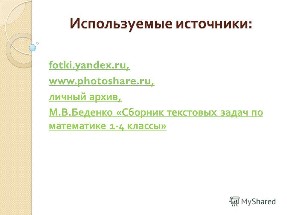 Используемые источники : fotki.yandex.rufotki.yandex.ru, www.photoshare.ruwww.photoshare.ru, личный архив, М. В. Беденко « Сборник текстовых задач по математике 1-4 классы »