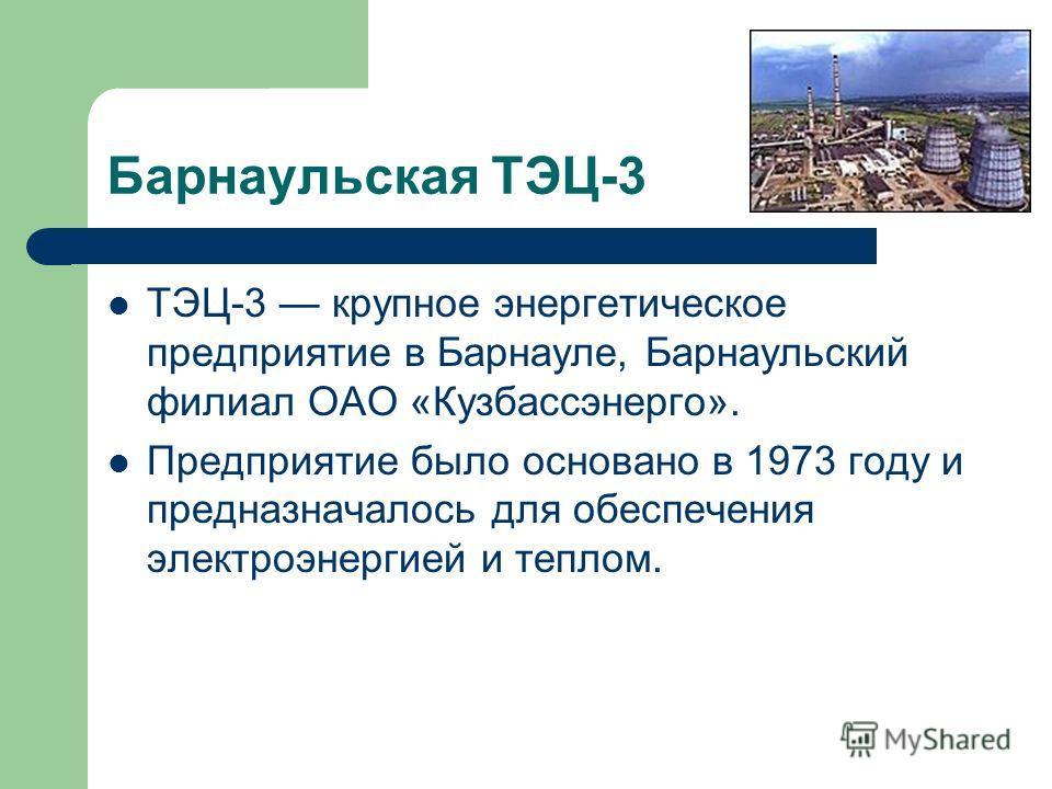 Барнаульская ТЭЦ-3 ТЭЦ-3 крупное энергетическое предприятие в Барнауле, Барнаульский филиал ОАО «Кузбассэнерго». Предприятие было основано в 1973 году и предназначалось для обеспечения электроэнергией и теплом.