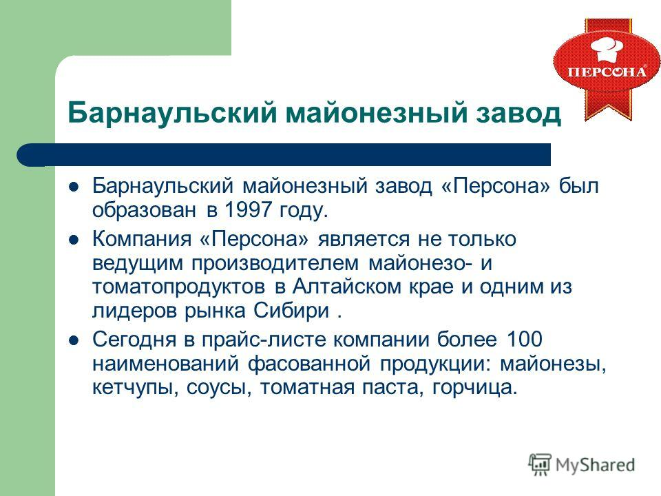 Барнаульский майонезный завод Барнаульский майонезный завод «Персона» был образован в 1997 году. Компания «Персона» является не только ведущим производителем майонезом- и томатопродуктов в Алтайском крае и одним из лидеров рынка Сибири. Сегодня в пра