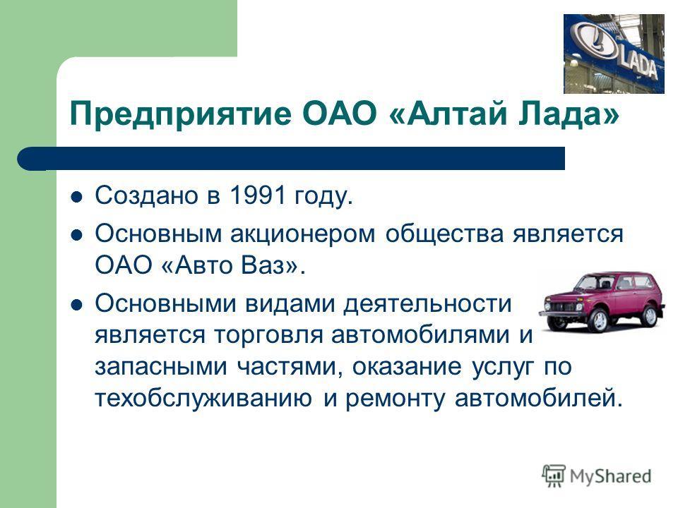 Предприятие ОАО «Алтай Лада» Создано в 1991 году. Основным акционером общества является ОАО «Авто Ваз». Основными видами деятельности является торговля автомобилями и запасными частями, оказание услуг по техобслуживанию и ремонту автомобилей.