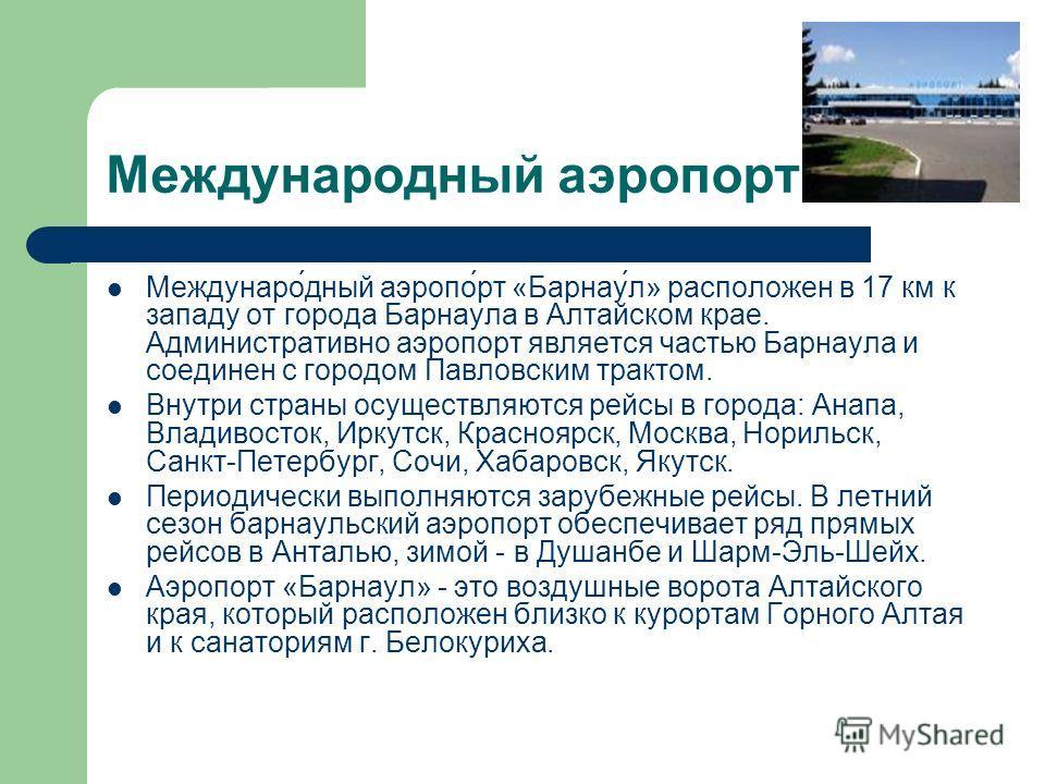 Международный аэропорт Междунаро́дный аэропо́рт «Барнау́л» расположен в 17 км к западу от города Барнаула в Алтайском крае. Административно аэропорт является частью Барнаула и соединен с городом Павловским трактом. Внутри страны осуществляются рейсы