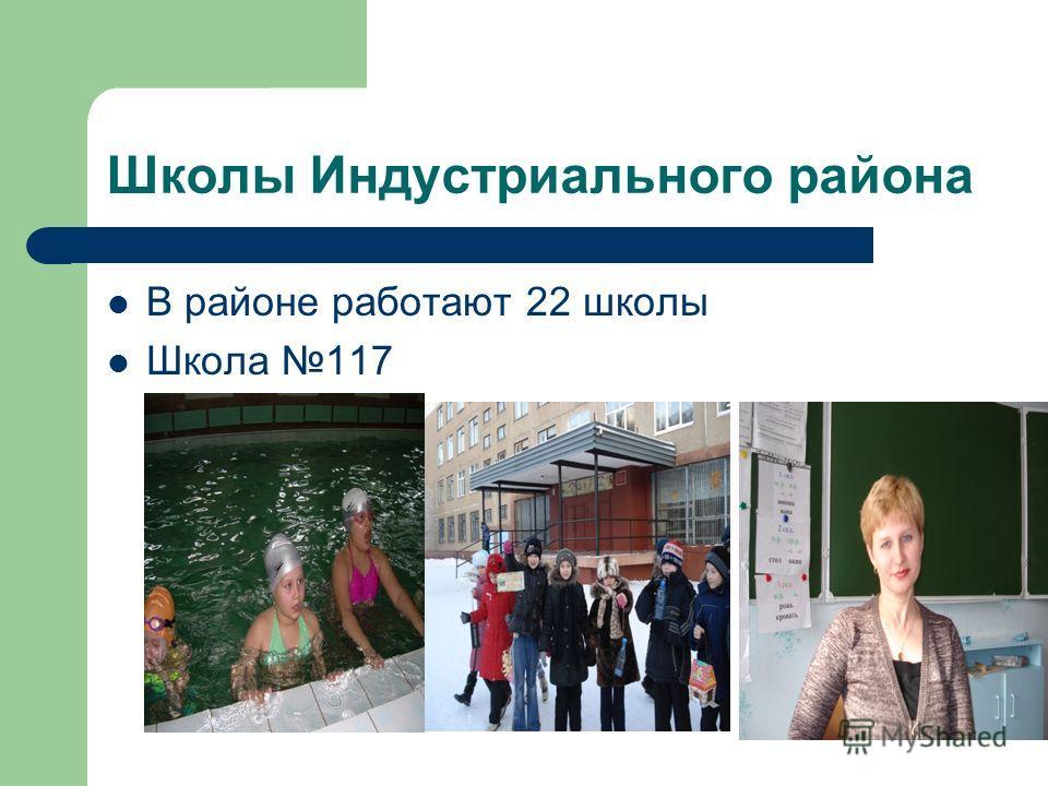 Школы Индустриального района В районе работают 22 школы Школа 117