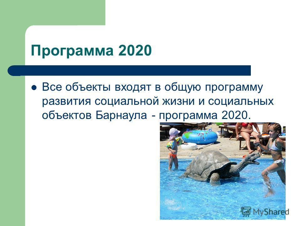 Программа 2020 Все объекты входят в общую программу развития социальной жизни и социальных объектов Барнаула - программа 2020.