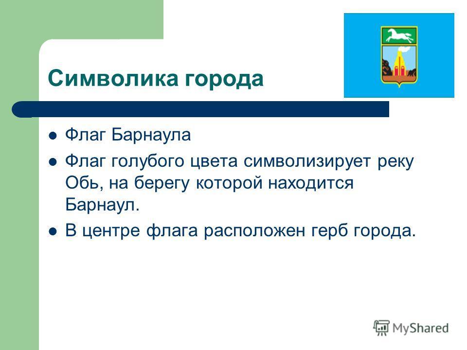 Символика города Флаг Барнаула Флаг голубого цвета символизирует реку Обь, на берегу которой находится Барнаул. В центре флага расположен герб города.