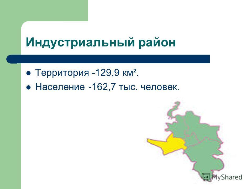 Индустриальный район Территория -129,9 км². Население -162,7 тыс. человек.