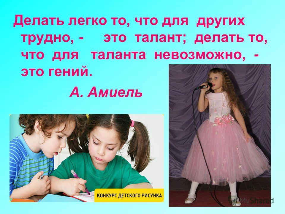 Делать легко то, что для других трудно, - это талант; делать то, что для таланта невозможно, - это гений. А. Амиель