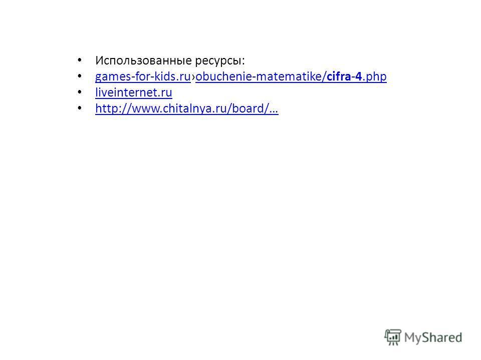 Использованные ресурсы: games-for-kids.ruobuchenie-matematike/cifra-4. php games-for-kids.ruobuchenie-matematike/cifra-4. php liveinternet.ru http://www.chitalnya.ru/board/…