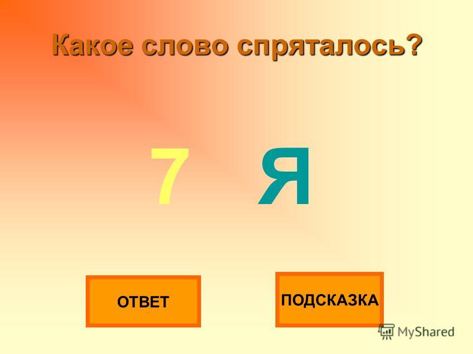 Какое слово спряталось? 7 Я ОТВЕТ ПОДСКАЗКА