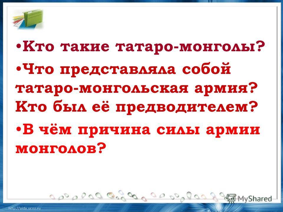 Кто такие татаро-монголы? Что представляла собой татаро-монгольская армия? Кто был её предводителем? В чём причина силы армии монголов?
