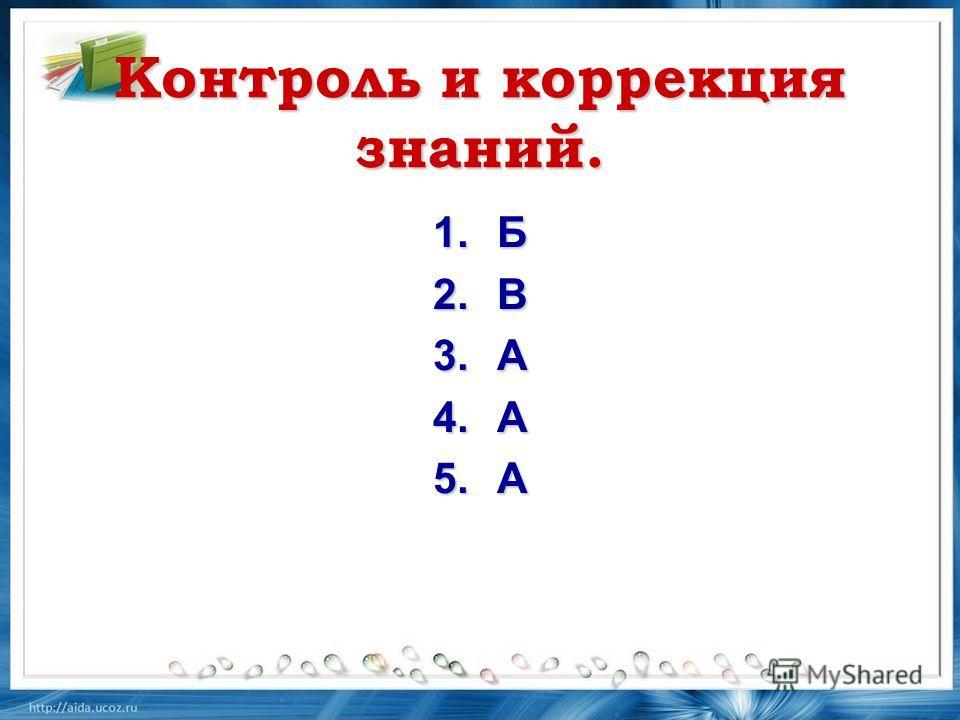 Контроль и коррекция знаний. 1. Б 2. В 3. А 4. А 5.А