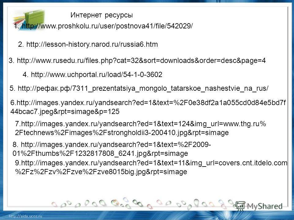 5. http://рефак.рф/7311_prezentatsiya_mongolo_tatarskoe_nashestvie_na_rus/ 1. http://www.proshkolu.ru/user/postnova41/file/542029/ 2. http://lesson-history.narod.ru/russia6. htm 3. http://www.rusedu.ru/files.php?cat=32&sort=downloads&order=desc&page=