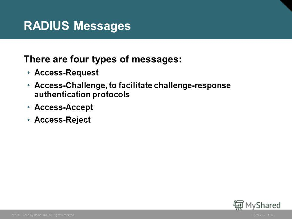© 2006 Cisco Systems, Inc. All rights reserved.ISCW v1.05-10 RADIUS Messages There are four types of messages: Access-Request Access-Challenge, to facilitate challenge-response authentication protocols Access-Accept Access-Reject